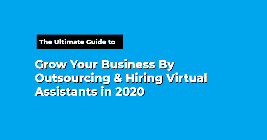 The Ultimate Guide to Grow Your Business By Outsourcing & Hiring Virtual Assistants in 2020